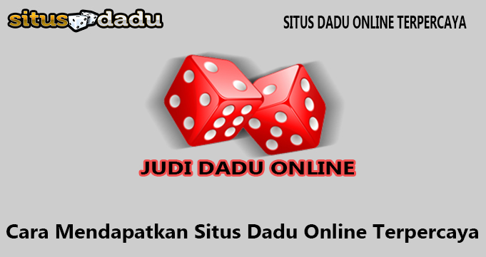 Cara Mendapatkan Situs Dadu Online Terpercaya
